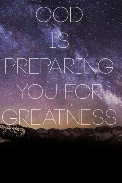 God is preparing you for greatness